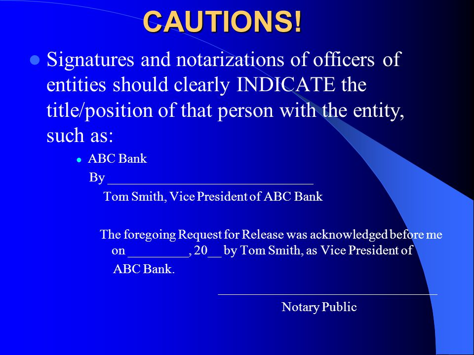 CAUTIONS! Signatures and notarizations of officers of entities should clearly INDICATE the title/position of that person with the entity, such as: ABC