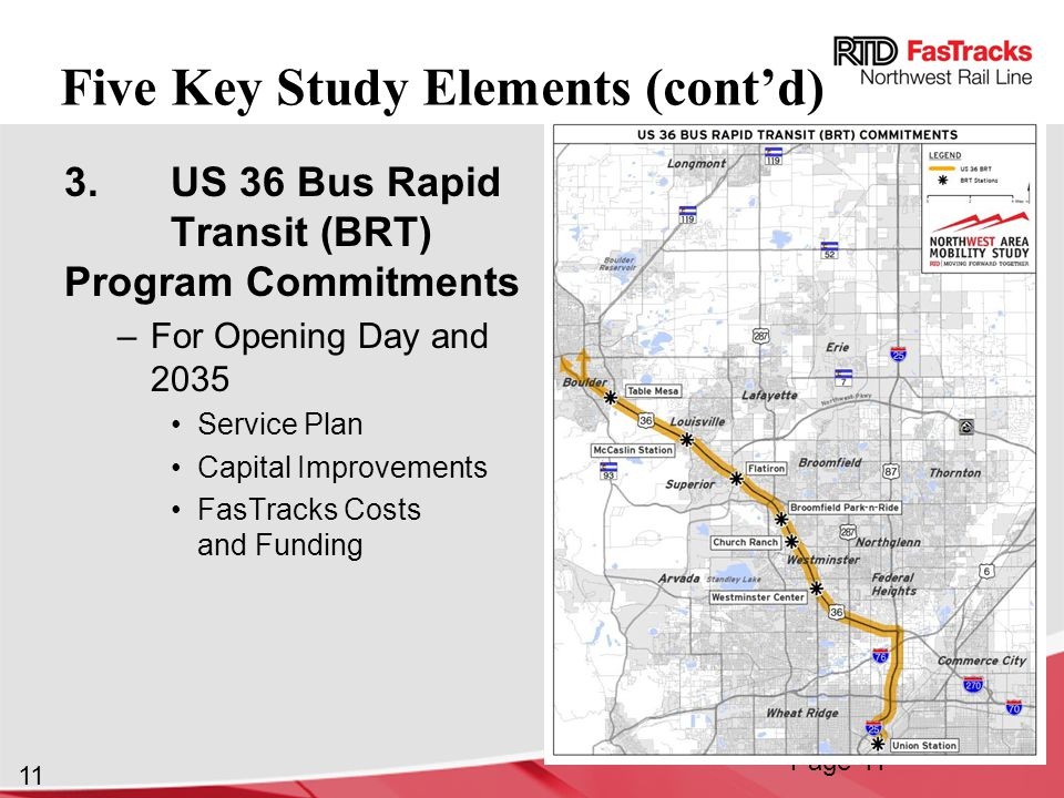 11 Five Key Study Elements (cont'd) 3.US 36 Bus Rapid Transit (BRT) Program Commitments –For Opening Day and 2035 Service Plan Capital Improvements FasTracks Costs and Funding Page 11