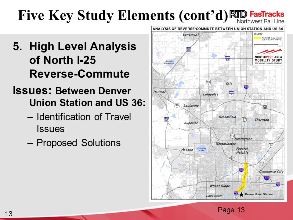 13 Five Key Study Elements (cont'd) 5.High Level Analysis of North I-25 Reverse-Commute Issues: Between Denver Union Station and US 36: –Identification of Travel Issues –Proposed Solutions Page 13