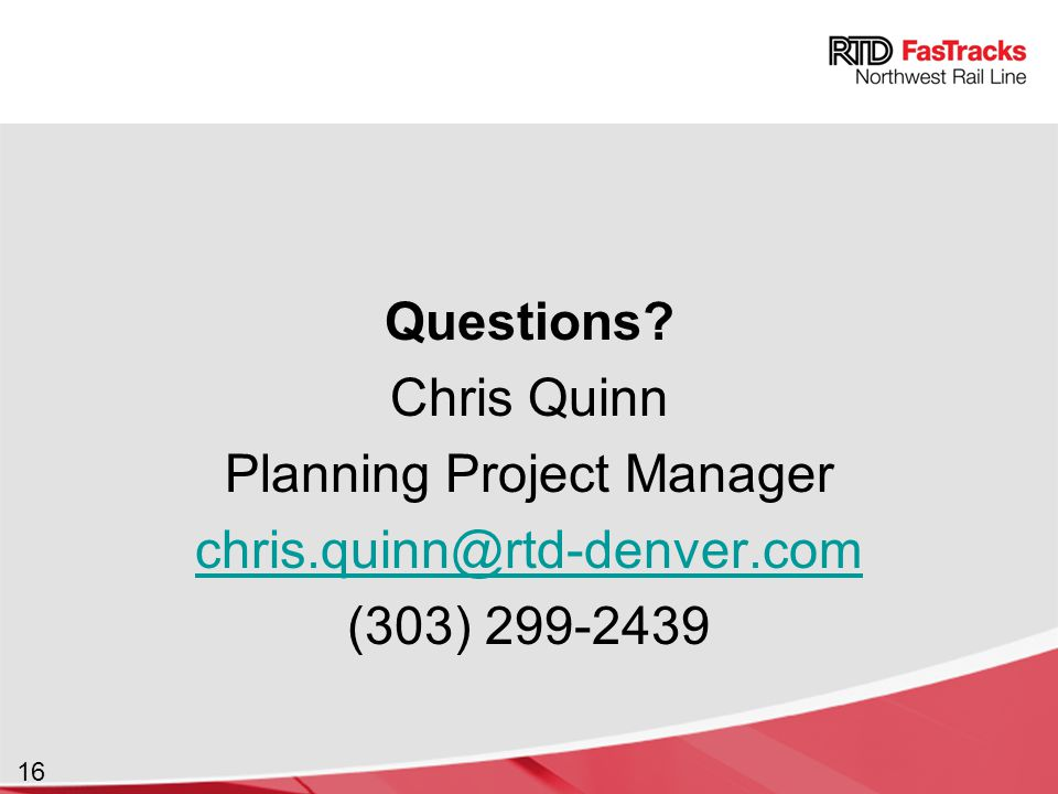16 Questions? Chris Quinn Planning Project Manager chris.quinn@rtd-denver.com (303) 299-2439