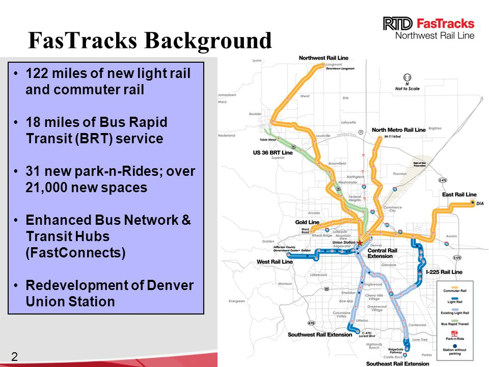 2 FasTracks Background 122 miles of new light rail and commuter rail 18 miles of Bus Rapid Transit (BRT) service 31 new park-n-Rides; over 21,000 new spaces Enhanced Bus Network & Transit Hubs (FastConnects) Redevelopment of Denver Union Station