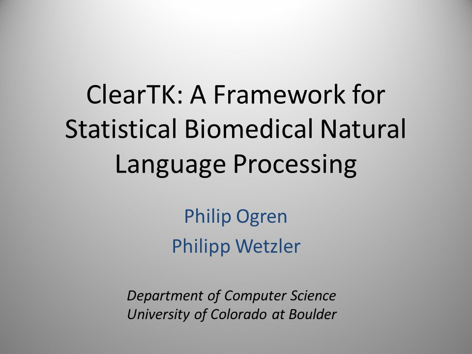 ClearTK: A Framework for Statistical Biomedical Natural Language Processing Philip Ogren Philipp Wetzler Department of Computer Science University of