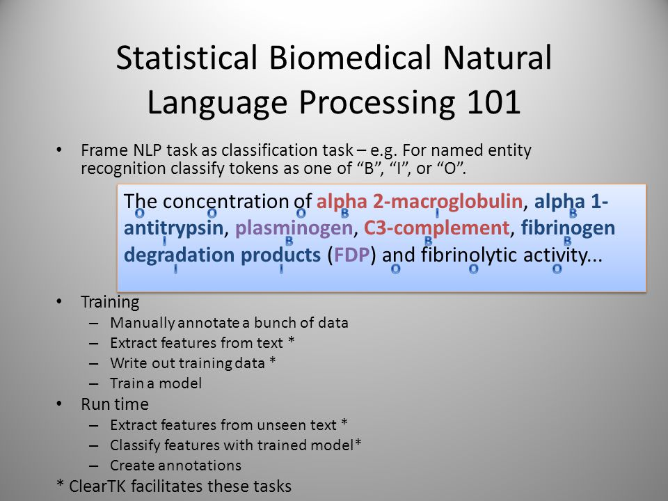 Statistical Biomedical Natural Language Processing 101 Frame NLP task as classification task – e.g. For named entity recognition classify tokens as on