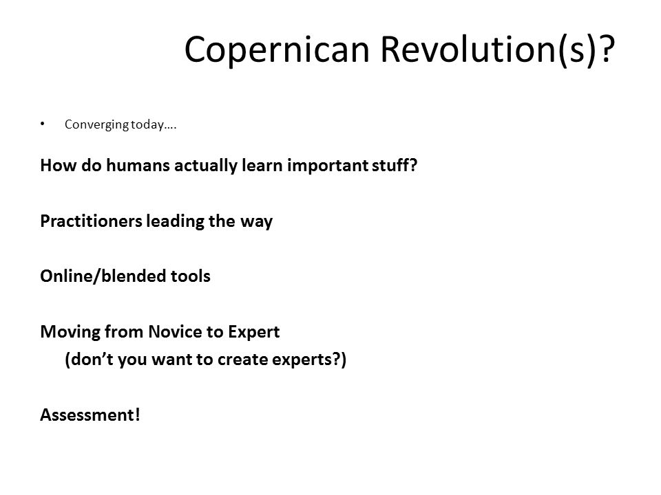 Copernican Revolution(s). Converging today…. How do humans actually learn important stuff.