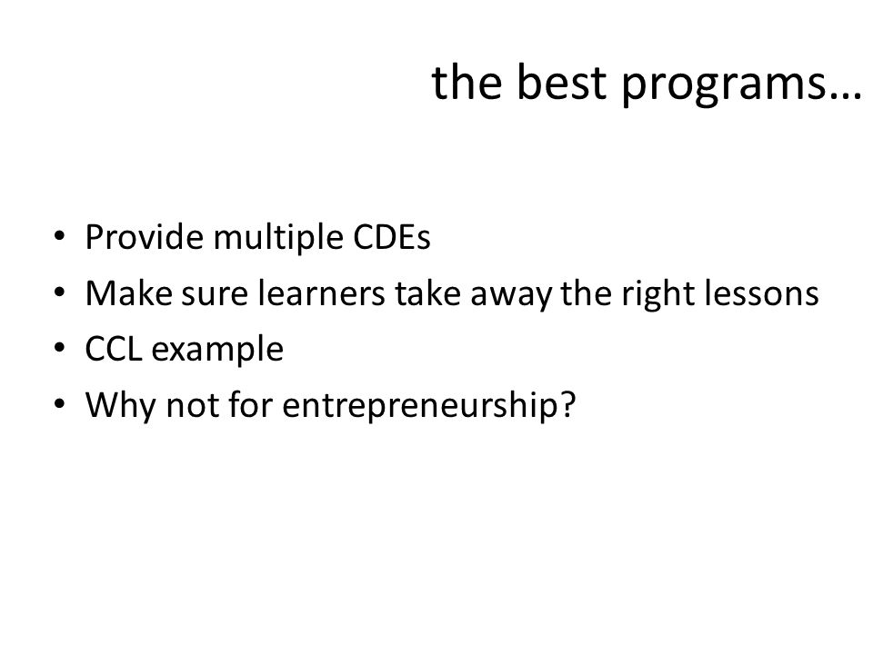 the best programs… Provide multiple CDEs Make sure learners take away the right lessons CCL example Why not for entrepreneurship