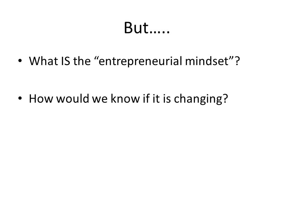 But….. What IS the entrepreneurial mindset How would we know if it is changing