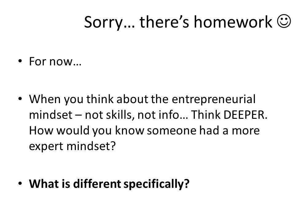 Sorry… there's homework For now… When you think about the entrepreneurial mindset – not skills, not info… Think DEEPER.