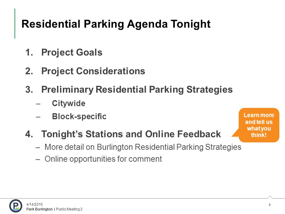 4 4/14/2015 Park Burlington | Public Meeting 2 Residential Parking Agenda Tonight 1.Project Goals 2.Project Considerations 3.Preliminary Residential Parking Strategies –Citywide –Block-specific 4.Tonight's Stations and Online Feedback –More detail on Burlington Residential Parking Strategies –Online opportunities for comment Learn more and tell us what you think!