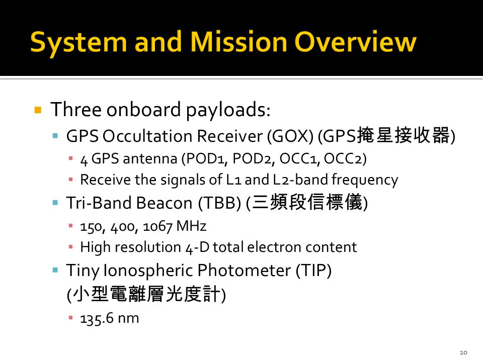  Three onboard payloads:  GPS Occultation Receiver (GOX) (GPS 掩星接收器 ) ▪ 4 GPS antenna (POD1, POD2, OCC1, OCC2) ▪ Receive the signals of L1 and L2-band frequency  Tri-Band Beacon (TBB) ( 三頻段信標儀 ) ▪ 150, 400, 1067 MHz ▪ High resolution 4-D total electron content  Tiny Ionospheric Photometer (TIP) ( 小型電離層光度計 ) ▪ 135.6 nm 10