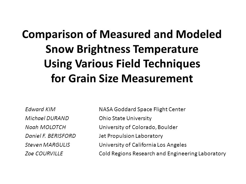 Comparison of Measured and Modeled Snow Brightness Temperature Using Various Field Techniques for Grain Size Measurement Edward KIM NASA Goddard Space Flight Center Michael DURANDOhio State University Noah MOLOTCHUniversity of Colorado, Boulder Daniel F.