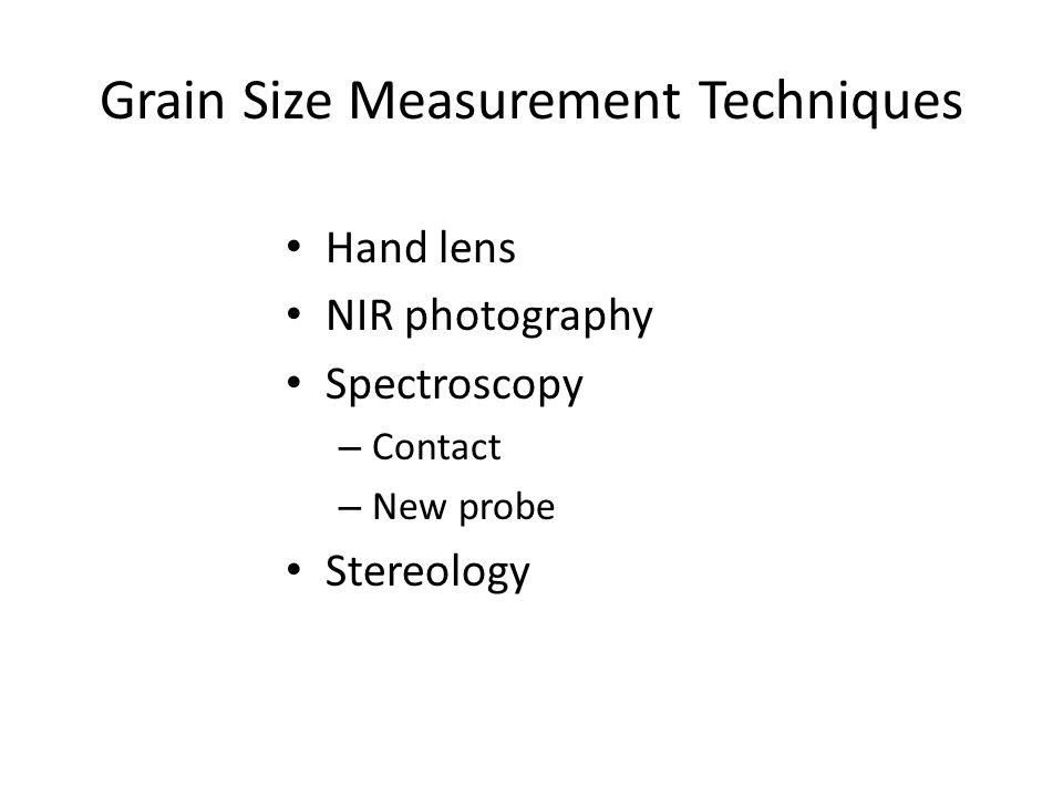 Grain Size Measurement Techniques Hand lens NIR photography Spectroscopy – Contact – New probe Stereology