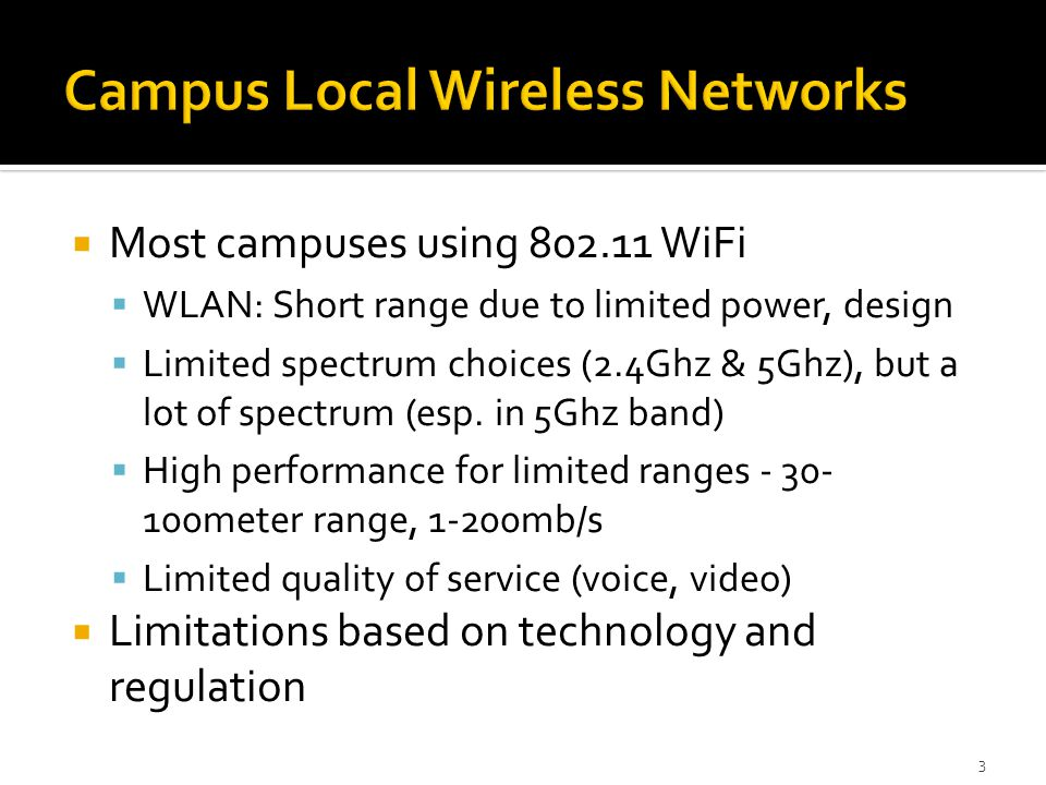  Most campuses using 802.11 WiFi  WLAN: Short range due to limited power, design  Limited spectrum choices (2.4Ghz & 5Ghz), but a lot of spectrum (esp.