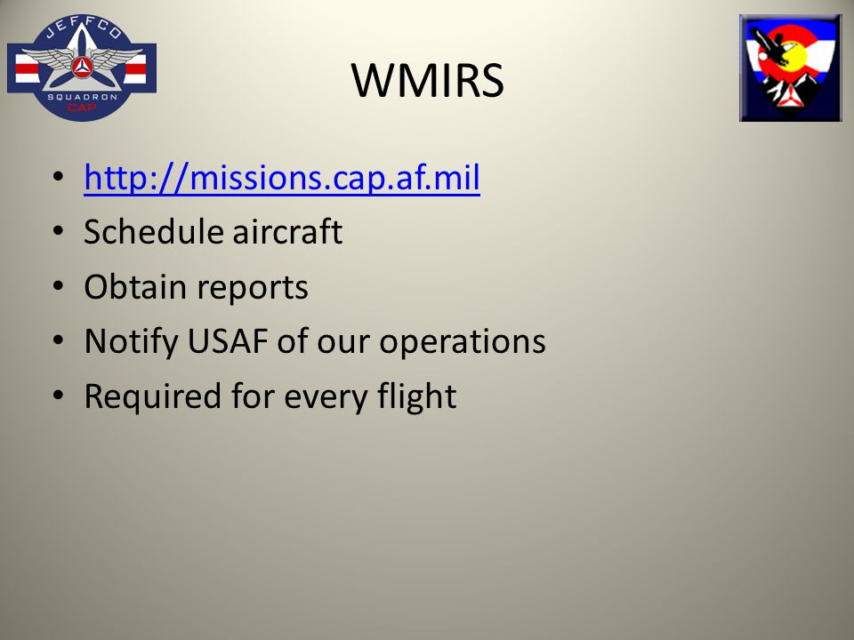 WMIRS http://missions.cap.af.mil Schedule aircraft Obtain reports Notify USAF of our operations Required for every flight