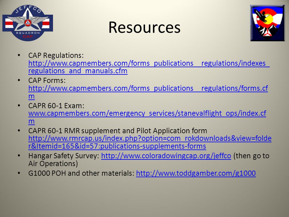 Resources CAP Regulations: http://www.capmembers.com/forms_publications__regulations/indexes_ regulations_and_manuals.cfm http://www.capmembers.com/forms_publications__regulations/indexes_ regulations_and_manuals.cfm CAP Forms: http://www.capmembers.com/forms_publications__regulations/forms.cf m http://www.capmembers.com/forms_publications__regulations/forms.cf m CAPR 60-1 Exam: www.capmembers.com/emergency_services/stanevalflight_ops/index.cf m www.capmembers.com/emergency_services/stanevalflight_ops/index.cf m CAPR 60-1 RMR supplement and Pilot Application form http://www.rmrcap.us/index.php?option=com_rokdownloads&view=folde r&Itemid=165&id=57:publications-supplements-forms http://www.rmrcap.us/index.php?option=com_rokdownloads&view=folde r&Itemid=165&id=57:publications-supplements-forms Hangar Safety Survey: http://www.coloradowingcap.org/jeffco (then go to Air Operations)http://www.coloradowingcap.org/jeffco G1000 POH and other materials: http://www.toddgamber.com/g1000http://www.toddgamber.com/g1000