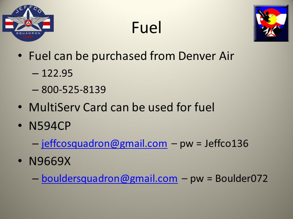 Fuel Fuel can be purchased from Denver Air – 122.95 – 800-525-8139 MultiServ Card can be used for fuel N594CP – jeffcosquadron@gmail.com – pw = Jeffco136 jeffcosquadron@gmail.com N9669X – bouldersquadron@gmail.com – pw = Boulder072 bouldersquadron@gmail.com