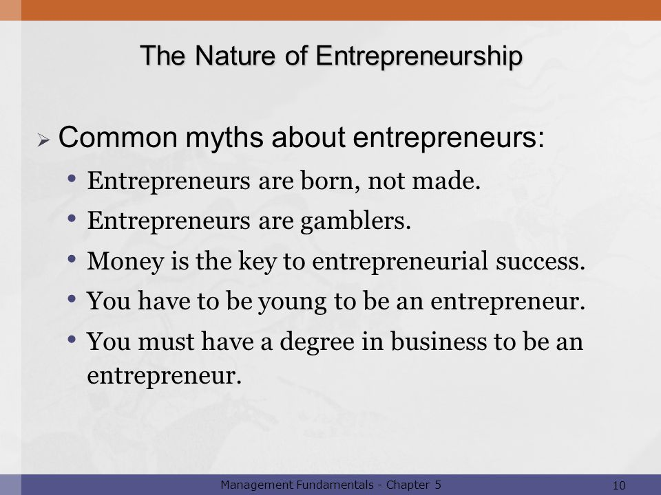 10 Management Fundamentals - Chapter 5  Common myths about entrepreneurs: Entrepreneurs are born, not made. Entrepreneurs are gamblers. Money is the