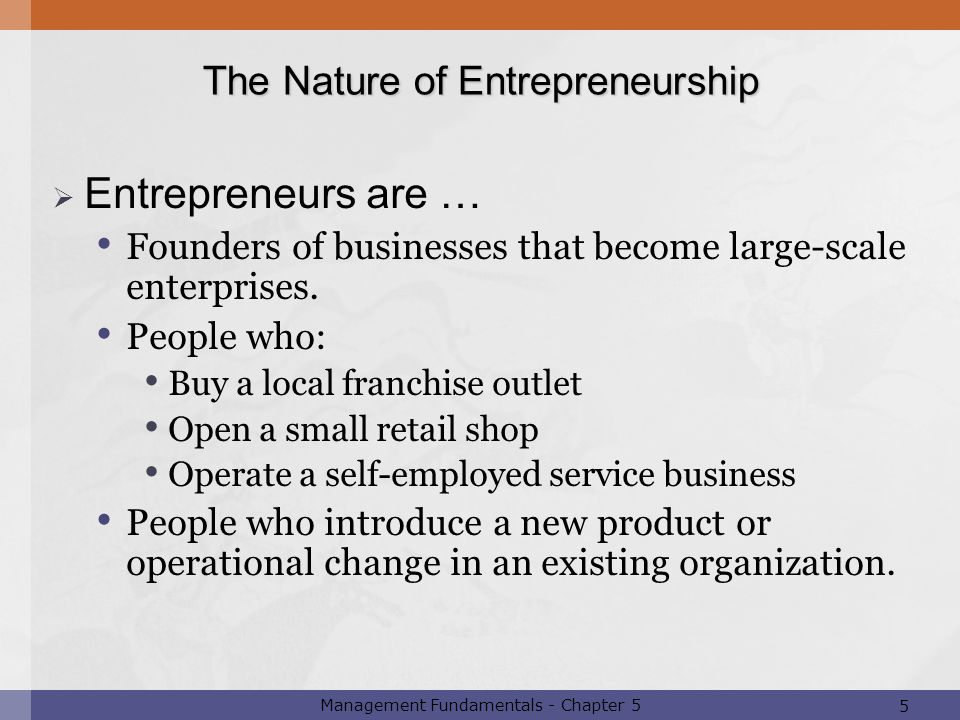 5 Management Fundamentals - Chapter 5  Entrepreneurs are … Founders of businesses that become large-scale enterprises. People who: Buy a local franch