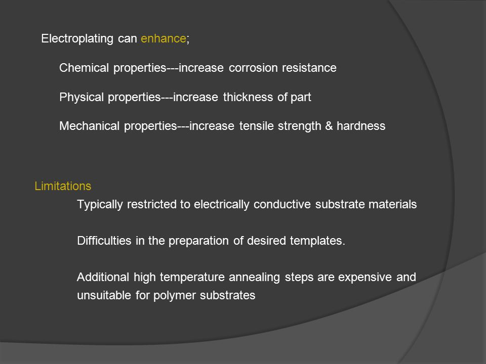 Electroplating can enhance; Chemical properties---increase corrosion resistance Physical properties---increase thickness of part Mechanical properties---increase tensile strength & hardness Limitations Typically restricted to electrically conductive substrate materials Difficulties in the preparation of desired templates.