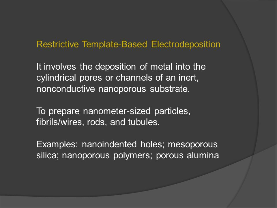 Restrictive Template-Based Electrodeposition It involves the deposition of metal into the cylindrical pores or channels of an inert, nonconductive nanoporous substrate.