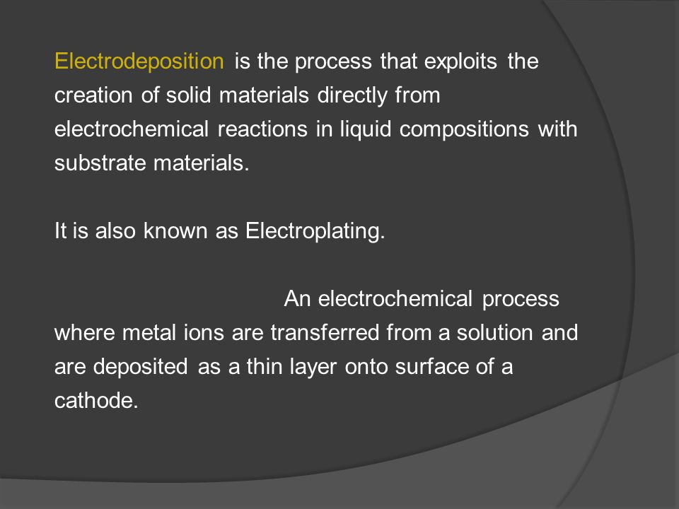 Electrodeposition is the process that exploits the creation of solid materials directly from electrochemical reactions in liquid compositions with substrate materials.