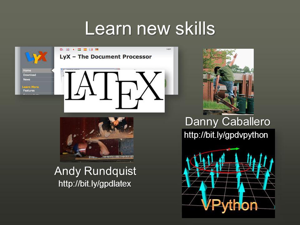 Learn new skills http://bit.ly/gpdlatex Andy Rundquist http://bit.ly/gpdvpython Danny Caballero