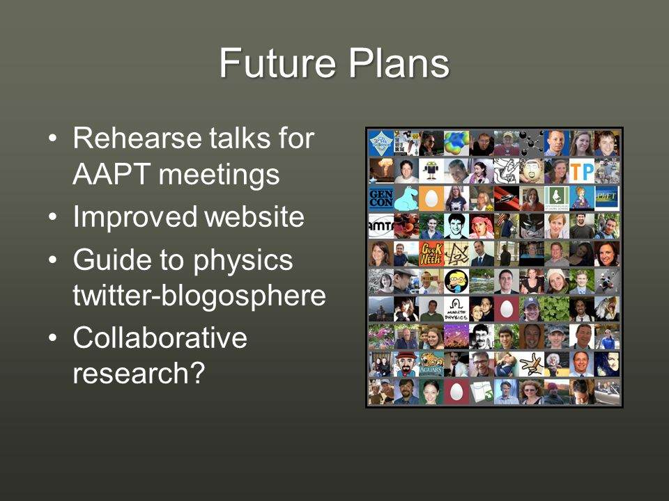 Future Plans Rehearse talks for AAPT meetings Improved website Guide to physics twitter-blogosphere Collaborative research?