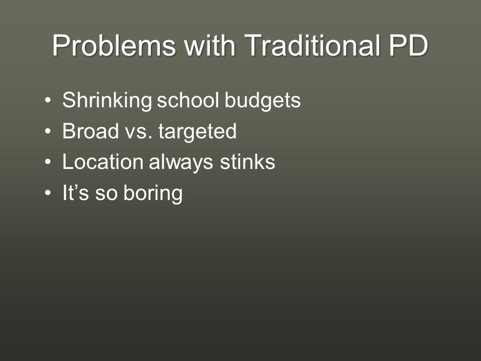 Problems with Traditional PD Shrinking school budgets Broad vs.