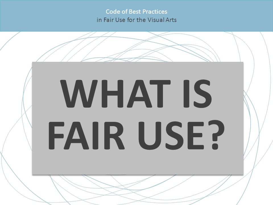 WHAT IS FAIR USE Code of Best Practices in Fair Use for the Visual Arts