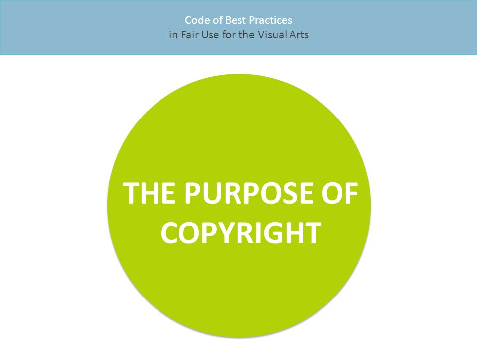Code of Best Practices in Fair Use for the Visual Arts THE PURPOSE OF COPYRIGHT