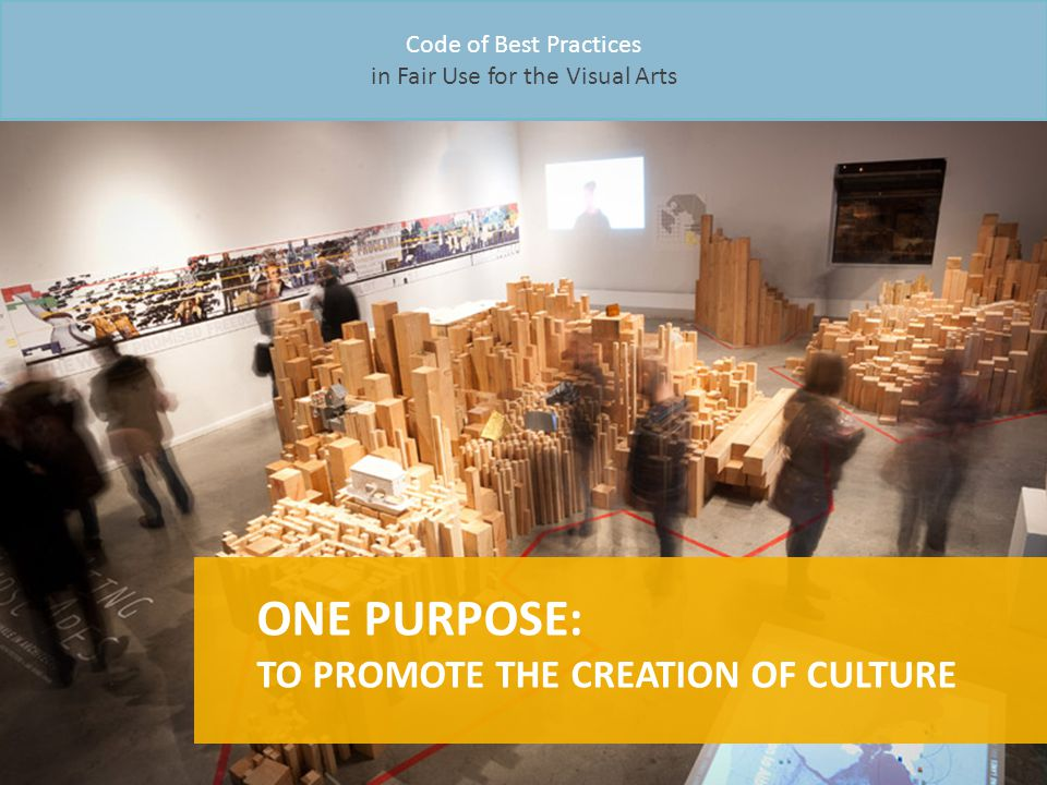 Code of Best Practices in Fair Use for the Visual Arts ONE PURPOSE: TO PROMOTE THE CREATION OF CULTURE