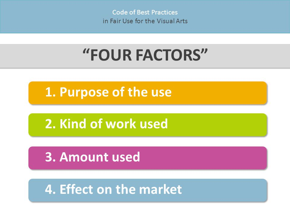 Code of Best Practices in Fair Use for the Visual Arts FOUR FACTORS 1.