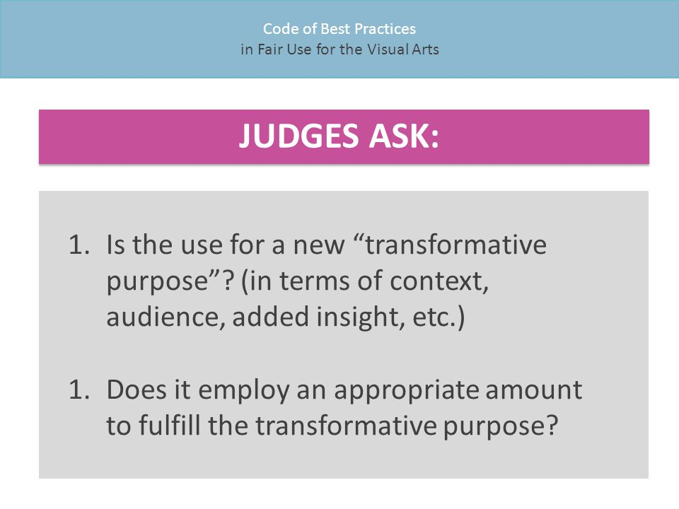 Code of Best Practices in Fair Use for the Visual Arts 1.Is the use for a new transformative purpose .