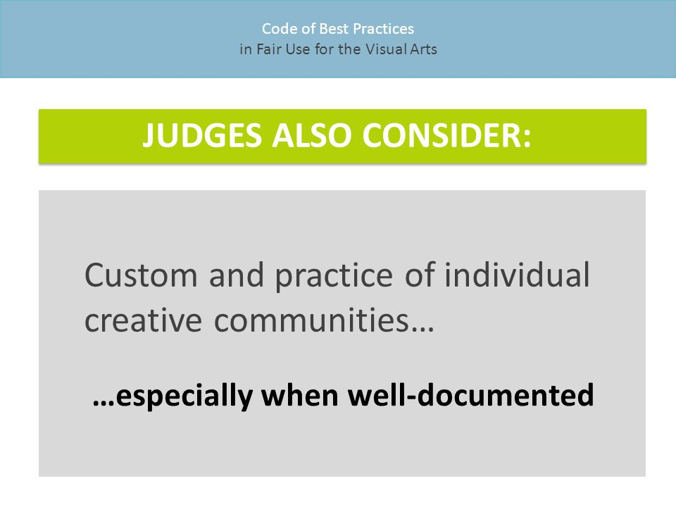 Code of Best Practices in Fair Use for the Visual Arts Custom and practice of individual creative communities… … especially when well-documented JUDGES ALSO CONSIDER: Custom and practice of individual creative communities… …especially when well-documented