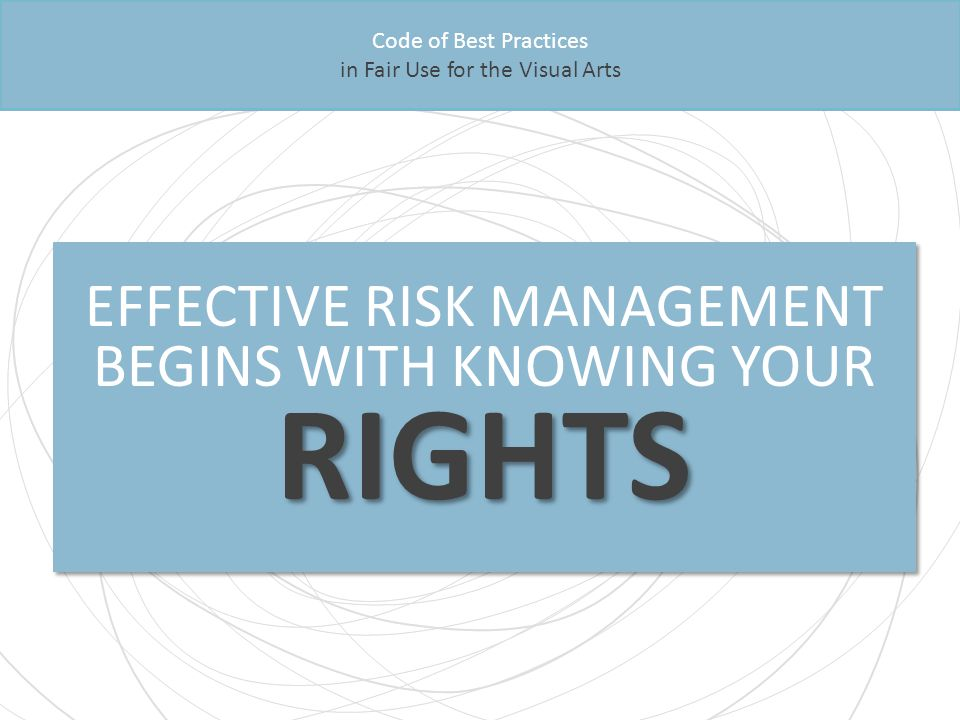 Code of Best Practices in Fair Use for the Visual Arts RIGHTS EFFECTIVE RISK MANAGEMENT BEGINS WITH KNOWING YOUR RIGHTS