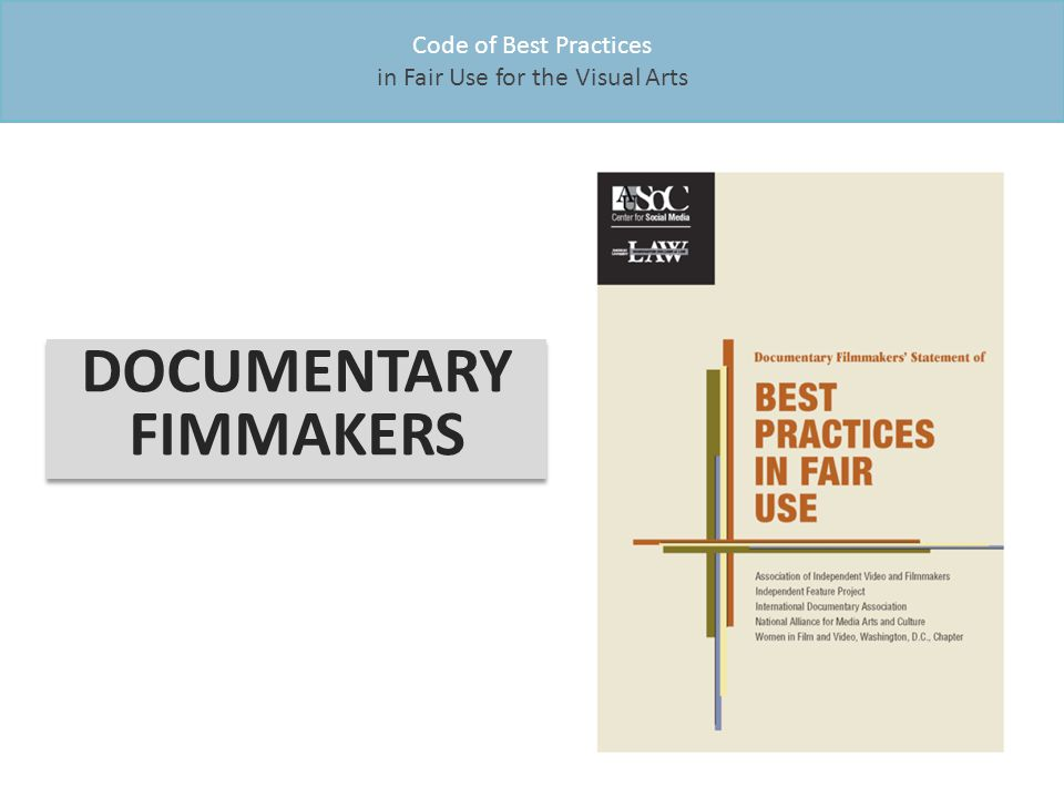 Code of Best Practices in Fair Use for the Visual Arts DOCUMENTARY FIMMAKERS DOCUMENTARY FIMMAKERS