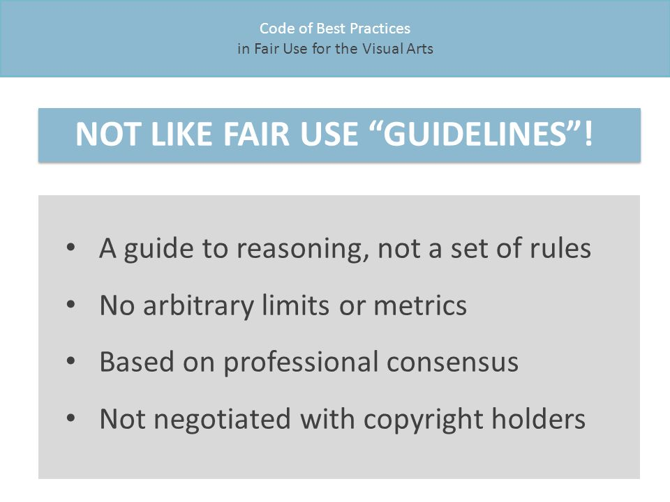 Code of Best Practices in Fair Use for the Visual Arts NOT LIKE FAIR USE GUIDELINES .