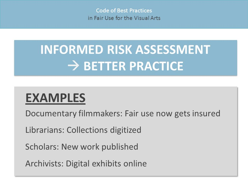 Code of Best Practices in Fair Use for the Visual Arts INFORMED RISK ASSESSMENT  BETTER PRACTICE EXAMPLES Documentary filmmakers: Fair use now gets insured Librarians: Collections digitized Scholars: New work published Archivists: Digital exhibits online