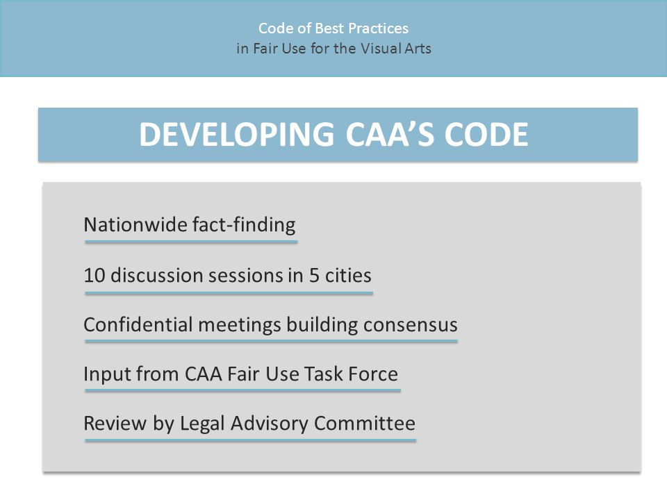 Code of Best Practices in Fair Use for the Visual Arts DEVELOPING CAA'S CODE Nationwide fact-finding 10 discussion sessions in 5 cities Confidential meetings building consensus Input from CAA Fair Use Task Force Review by Legal Advisory Committee Nationwide fact-finding 10 discussion sessions in 5 cities Confidential meetings building consensus Input from CAA Fair Use Task Force Review by Legal Advisory Committee