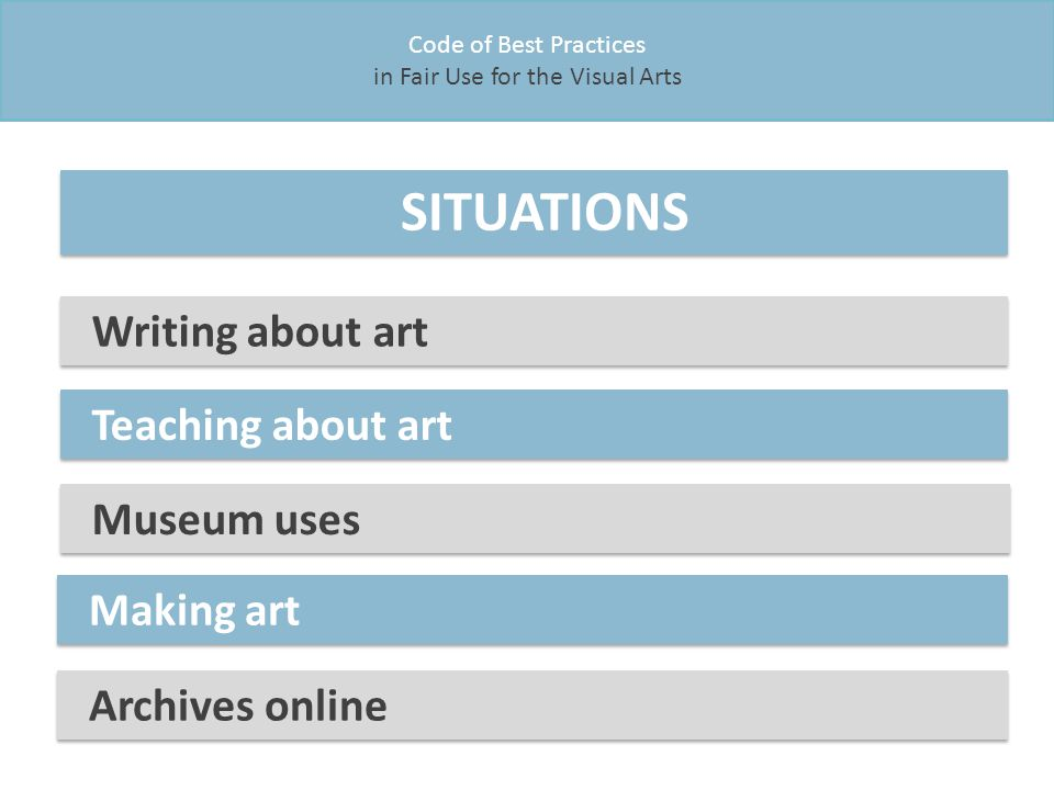 Code of Best Practices in Fair Use for the Visual Arts SITUATIONS Museum uses Writing about art Making art Archives online Teaching about art