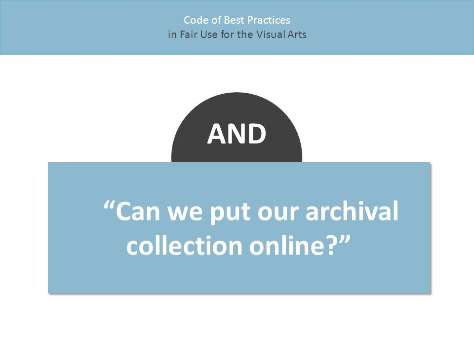 Can we put our archival collection online Code of Best Practices in Fair Use for the Visual Arts AND