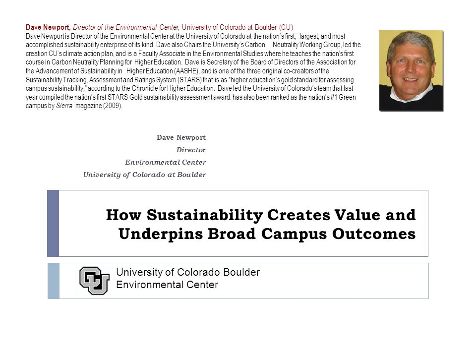 How Sustainability Creates Value and Underpins Broad Campus Outcomes Dave Newport Director Environmental Center University of Colorado at Boulder University of Colorado Boulder Environmental Center Dave Newport, Director of the Environmental Center, University of Colorado at Boulder (CU) Dave Newport is Director of the Environmental Center at the University of Colorado at-the nation's first, largest, and most accomplished sustainability enterprise of its kind.