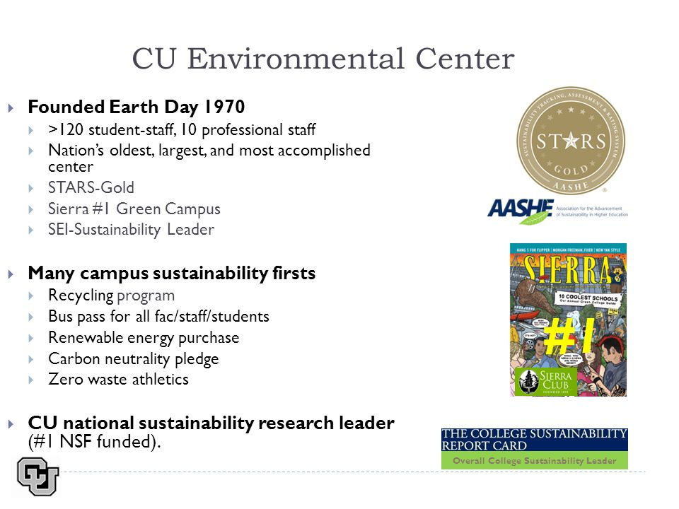 CU Environmental Center  Founded Earth Day 1970  >120 student-staff, 10 professional staff  Nation's oldest, largest, and most accomplished center  STARS-Gold  Sierra #1 Green Campus  SEI-Sustainability Leader  Many campus sustainability firsts  Recycling program  Bus pass for all fac/staff/students  Renewable energy purchase  Carbon neutrality pledge  Zero waste athletics  CU national sustainability research leader (#1 NSF funded).
