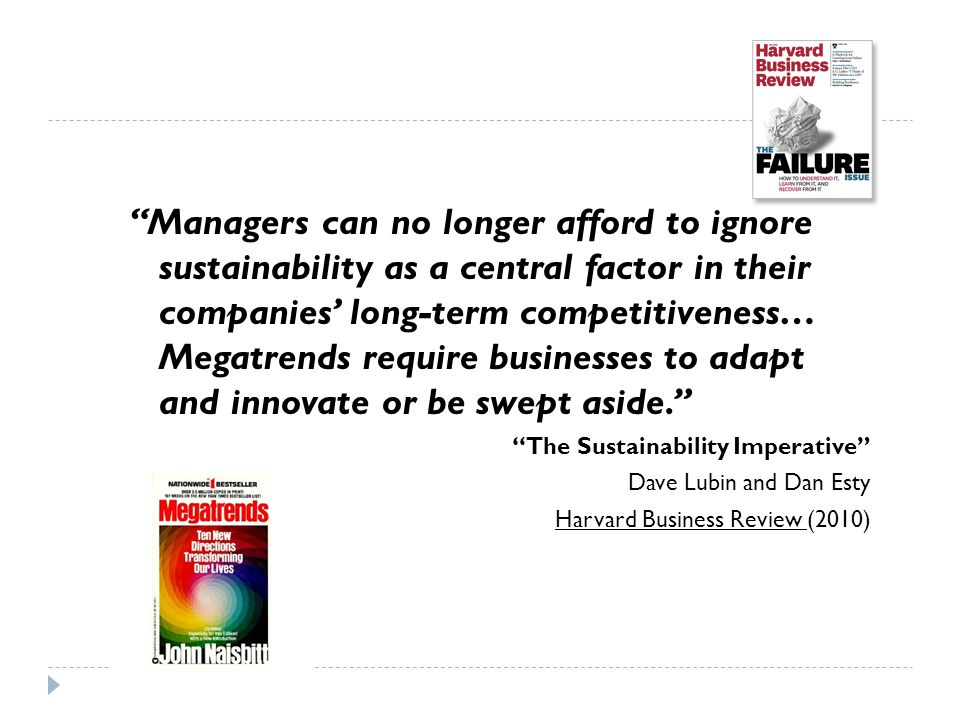 Managers can no longer afford to ignore sustainability as a central factor in their companies' long-term competitiveness… Megatrends require businesses to adapt and innovate or be swept aside. The Sustainability Imperative Dave Lubin and Dan Esty Harvard Business Review (2010)
