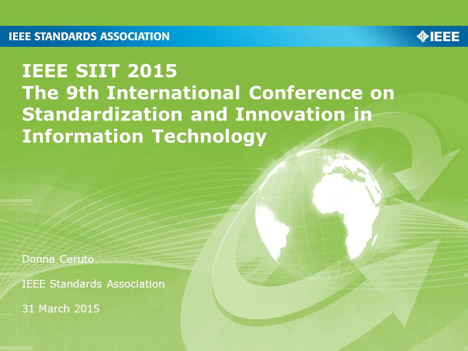 IEEE SIIT 2015 The 9th International Conference on Standardization and Innovation in Information Technology Donna Ceruto IEEE Standards Association 31 March 2015