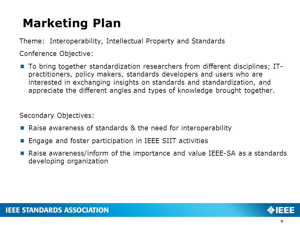 Marketing Plan Theme: Interoperability, Intellectual Property and Standards Conference Objective:  To bring together standardization researchers from different disciplines; IT- practitioners, policy makers, standards developers and users who are interested in exchanging insights on standards and standardization, and appreciate the different angles and types of knowledge brought together.