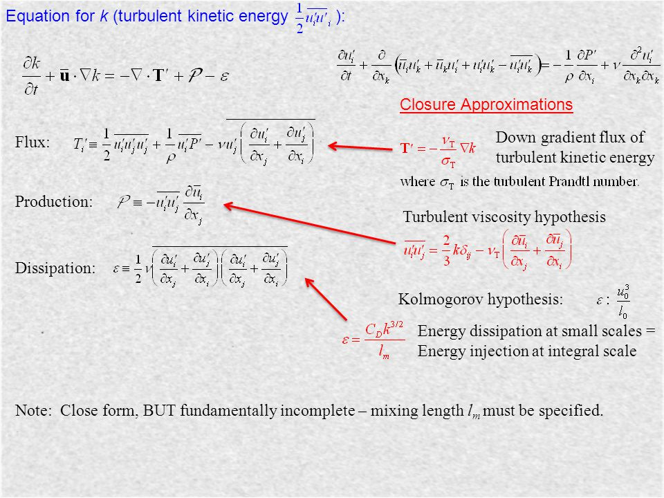 Equation for k (turbulent kinetic energy ): Flux: Production: Dissipation: Closure Approximations Down gradient flux of turbulent kinetic energy Turbu