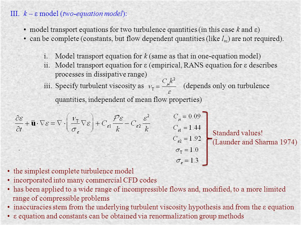 III. k – ε model (two-equation model): model transport equations for two turbulence quantities (in this case k and ε) can be complete (constants, but
