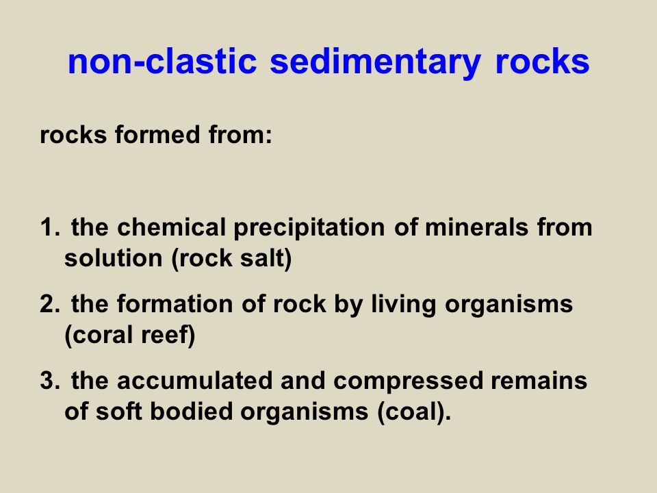non-clastic sedimentary rocks rocks formed from: 1. the chemical precipitation of minerals from solution (rock salt) 2. the formation of rock by livin