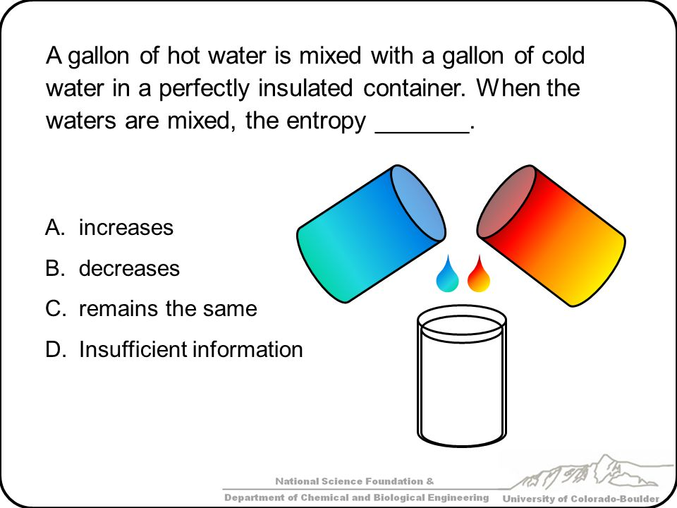 A gallon of hot water is mixed with a gallon of cold water in a perfectly insulated container.