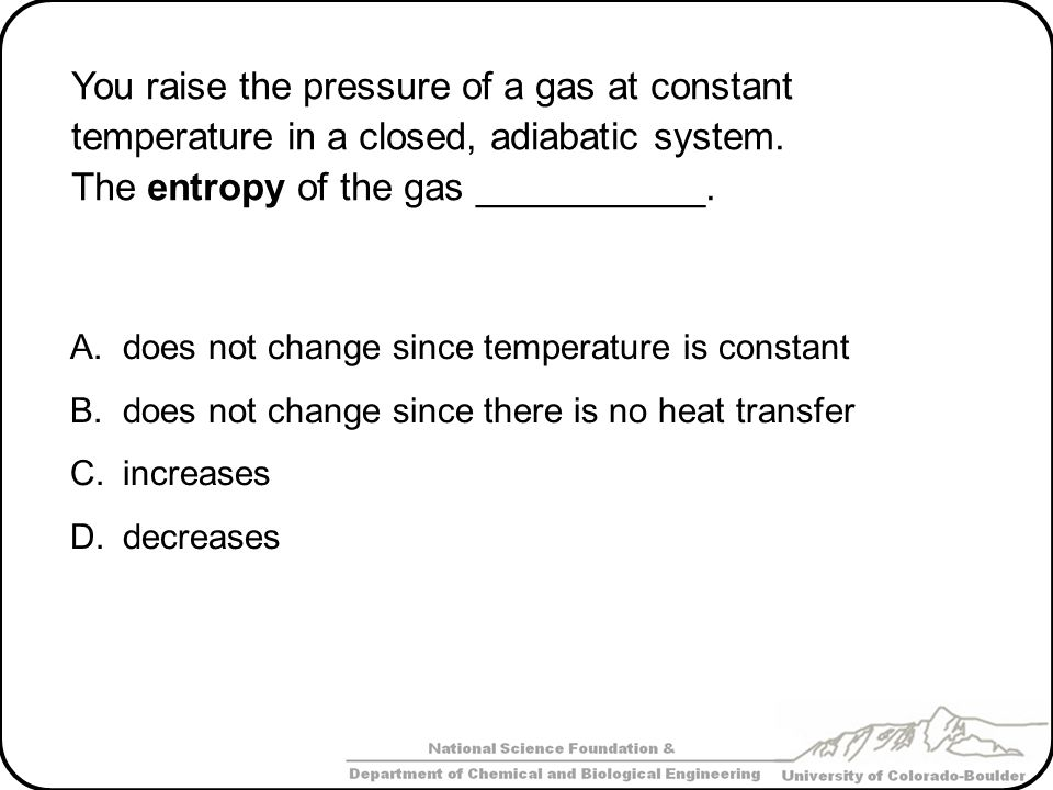 You raise the pressure of a gas at constant temperature in a closed, adiabatic system. The entropy of the gas ___________. A.does not change since tem